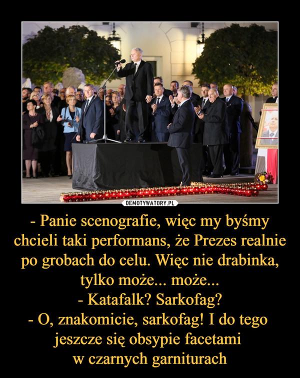 - Panie scenografie, więc my byśmy chcieli taki performans, że Prezes realnie po grobach do celu. Więc nie drabinka, tylko może... może...- Katafalk? Sarkofag?- O, znakomicie, sarkofag! I do tego jeszcze się obsypie facetami w czarnych garniturach –