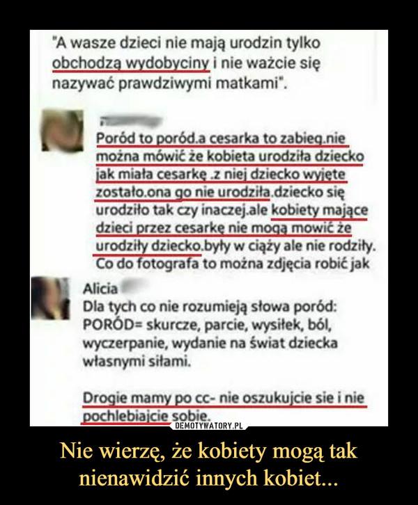 Nie wierzę, że kobiety mogą tak nienawidzić innych kobiet... –