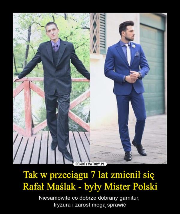Tak w przeciągu 7 lat zmienił się Rafał Maślak - były Mister Polski – Niesamowite co dobrze dobrany garnitur, fryzura i zarost mogą sprawić