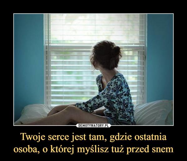 Twoje serce jest tam, gdzie ostatnia osoba, o której myślisz tuż przed snem –