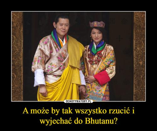A może by tak wszystko rzucić i wyjechać do Bhutanu?