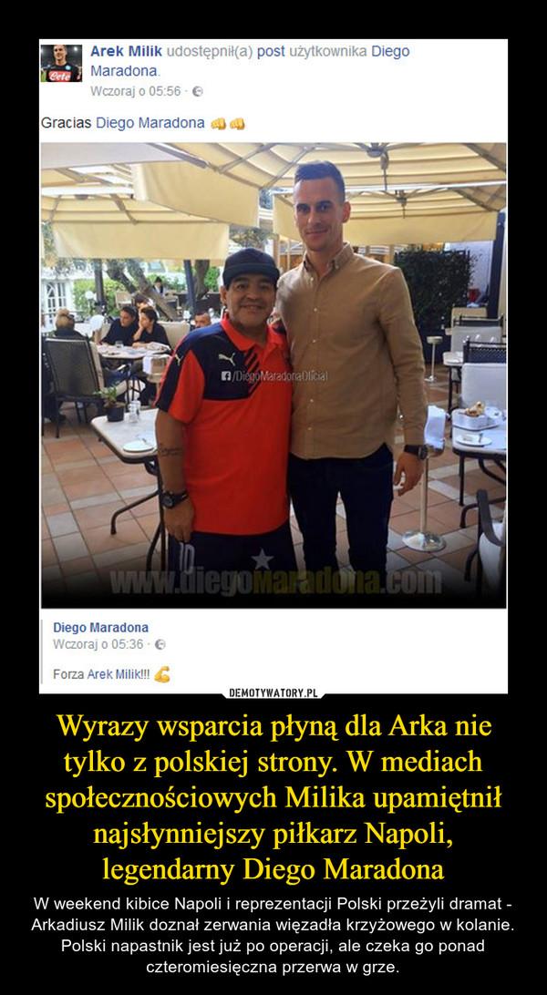 Wyrazy wsparcia płyną dla Arka nie tylko z polskiej strony. W mediach społecznościowych Milika upamiętnił najsłynniejszy piłkarz Napoli, legendarny Diego Maradona – W weekend kibice Napoli i reprezentacji Polski przeżyli dramat - Arkadiusz Milik doznał zerwania więzadła krzyżowego w kolanie. Polski napastnik jest już po operacji, ale czeka go ponad czteromiesięczna przerwa w grze.