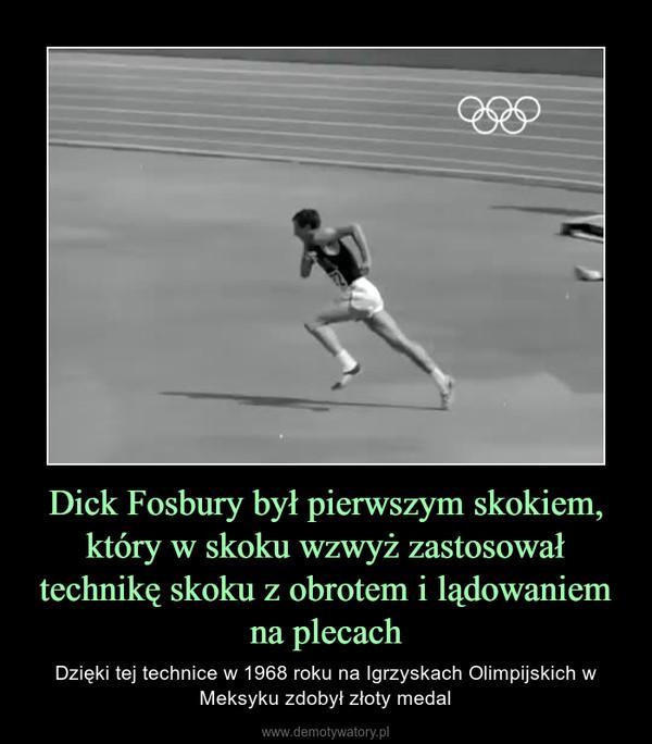 Dick Fosbury był pierwszym skokiem, który w skoku wzwyż zastosował technikę skoku z obrotem i lądowaniem na plecach – Dzięki tej technice w 1968 roku na Igrzyskach Olimpijskich w Meksyku zdobył złoty medal