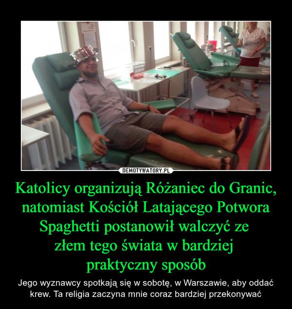 Katolicy organizują Różaniec do Granic, natomiast Kościół Latającego Potwora Spaghetti postanowił walczyć ze złem tego świata w bardziej praktyczny sposób – Jego wyznawcy spotkają się w sobotę, w Warszawie, aby oddać krew. Ta religia zaczyna mnie coraz bardziej przekonywać