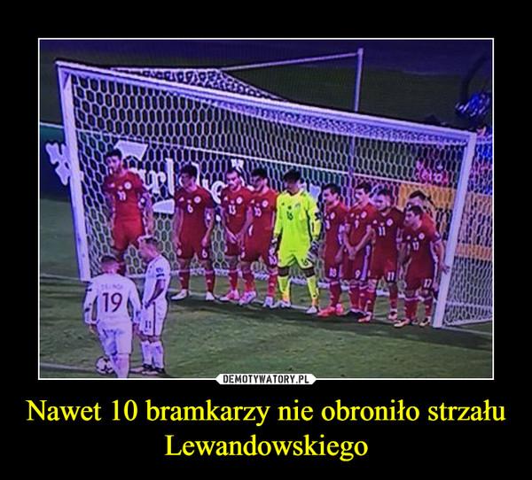 Nawet 10 bramkarzy nie obroniło strzału Lewandowskiego –
