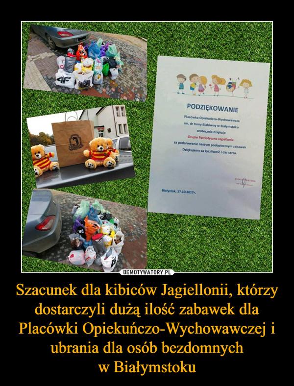 Szacunek dla kibiców Jagiellonii, którzy dostarczyli dużą ilość zabawek dla Placówki Opiekuńczo-Wychowawczej i ubrania dla osób bezdomnychw Białymstoku –