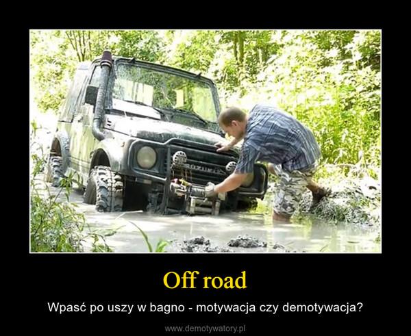 Off road – Wpasć po uszy w bagno - motywacja czy demotywacja?
