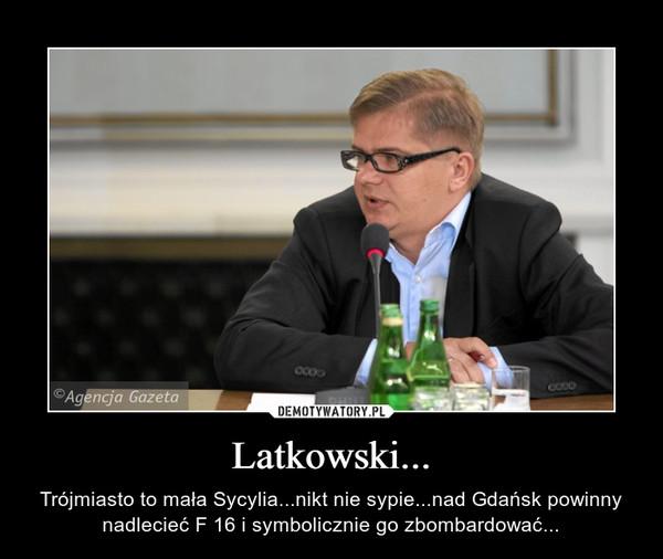 Latkowski... – Trójmiasto to mała Sycylia...nikt nie sypie...nad Gdańsk powinny nadlecieć F 16 i symbolicznie go zbombardować...