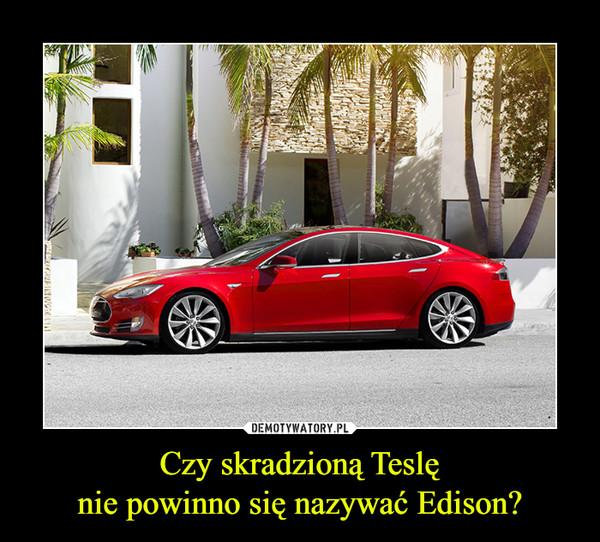 Czy skradzioną Teslęnie powinno się nazywać Edison? –