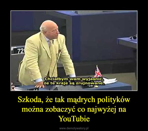 Szkoda, że tak mądrych polityków można zobaczyć co najwyżej na YouTubie –