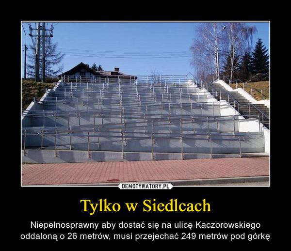 Tylko w Siedlcach – Niepełnosprawny aby dostać się na ulicę Kaczorowskiego oddaloną o 26 metrów, musi przejechać 249 metrów pod górkę