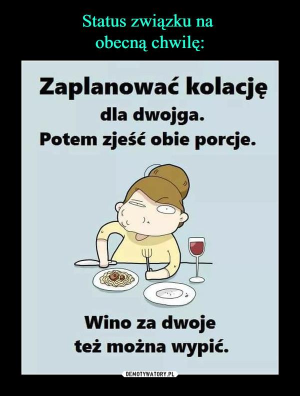 –  Zaplanowac kolacjędla dwojga.Potem zjeść obie porcje.)AWino za dwojeteż można wypić.