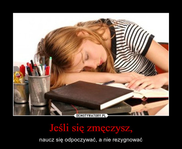 Jeśli się zmęczysz, – naucz się odpoczywać, a nie rezygnować