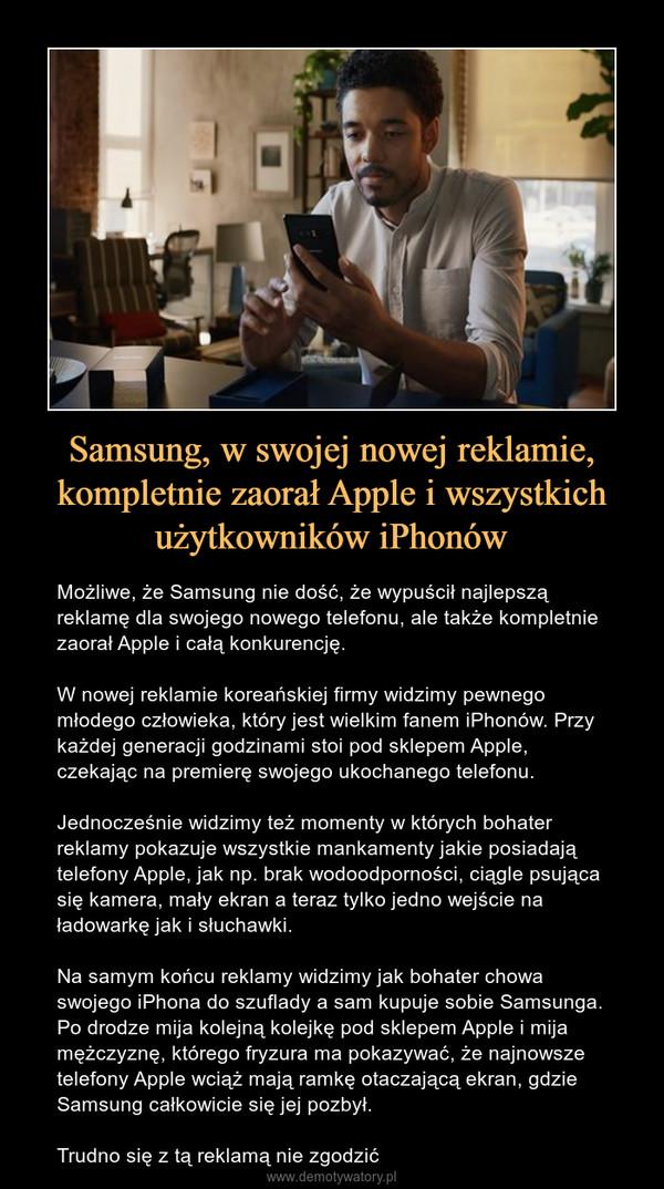 Samsung, w swojej nowej reklamie, kompletnie zaorał Apple i wszystkich użytkowników iPhonów – Możliwe, że Samsung nie dość, że wypuścił najlepszą reklamę dla swojego nowego telefonu, ale także kompletnie zaorał Apple i całą konkurencję.W nowej reklamie koreańskiej firmy widzimy pewnego młodego człowieka, który jest wielkim fanem iPhonów. Przy każdej generacji godzinami stoi pod sklepem Apple, czekając na premierę swojego ukochanego telefonu.Jednocześnie widzimy też momenty w których bohater reklamy pokazuje wszystkie mankamenty jakie posiadają telefony Apple, jak np. brak wodoodporności, ciągle psująca się kamera, mały ekran a teraz tylko jedno wejście na ładowarkę jak i słuchawki. Na samym końcu reklamy widzimy jak bohater chowa swojego iPhona do szuflady a sam kupuje sobie Samsunga. Po drodze mija kolejną kolejkę pod sklepem Apple i mija mężczyznę, którego fryzura ma pokazywać, że najnowsze telefony Apple wciąż mają ramkę otaczającą ekran, gdzie Samsung całkowicie się jej pozbył.Trudno się z tą reklamą nie zgodzić