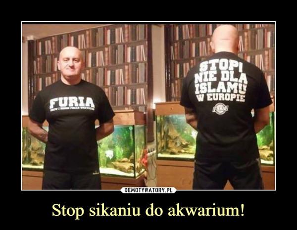 Stop sikaniu do akwarium! –