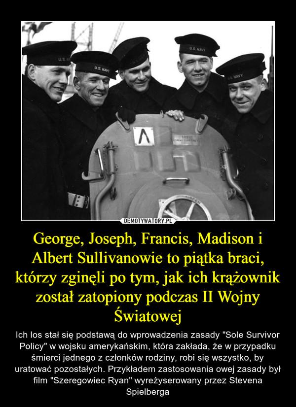 """George, Joseph, Francis, Madison i Albert Sullivanowie to piątka braci, którzy zginęli po tym, jak ich krążownik został zatopiony podczas II Wojny Światowej – Ich los stał się podstawą do wprowadzenia zasady """"Sole Survivor Policy"""" w wojsku amerykańskim, która zakłada, że w przypadku śmierci jednego z członków rodziny, robi się wszystko, by uratować pozostałych. Przykładem zastosowania owej zasady był film """"Szeregowiec Ryan"""" wyreżyserowany przez Stevena Spielberga"""