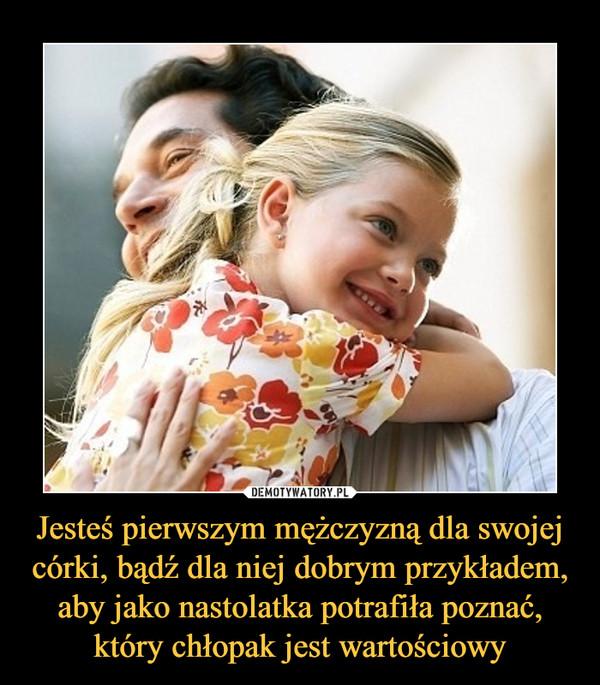 Jesteś pierwszym mężczyzną dla swojej córki, bądź dla niej dobrym przykładem, aby jako nastolatka potrafiła poznać, który chłopak jest wartościowy –