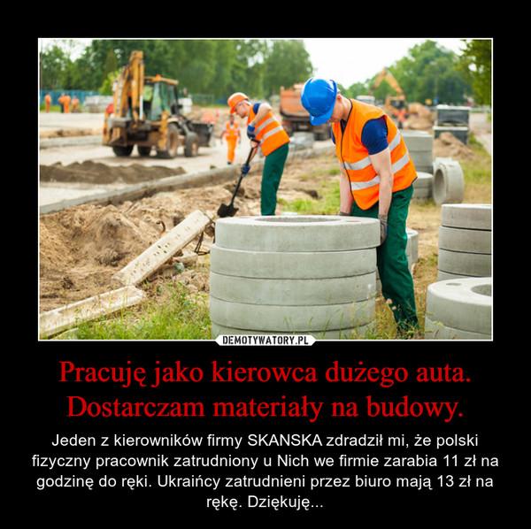 Pracuję jako kierowca dużego auta. Dostarczam materiały na budowy. – Jeden z kierowników firmy SKANSKA zdradził mi, że polski fizyczny pracownik zatrudniony u Nich we firmie zarabia 11 zł na godzinę do ręki. Ukraińcy zatrudnieni przez biuro mają 13 zł na rękę. Dziękuję...
