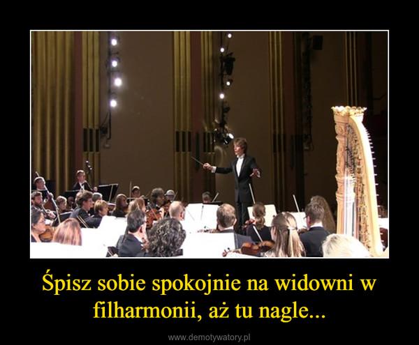 Śpisz sobie spokojnie na widowni w filharmonii, aż tu nagle... –