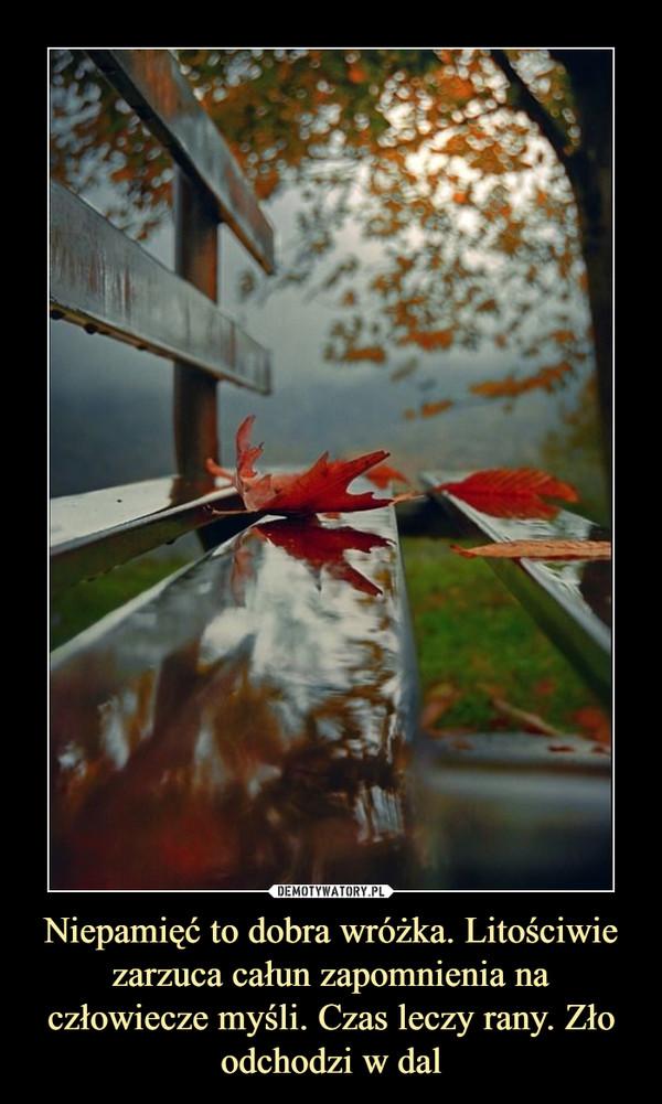 Niepamięć to dobra wróżka. Litościwie zarzuca całun zapomnienia na człowiecze myśli. Czas leczy rany. Zło odchodzi w dal –