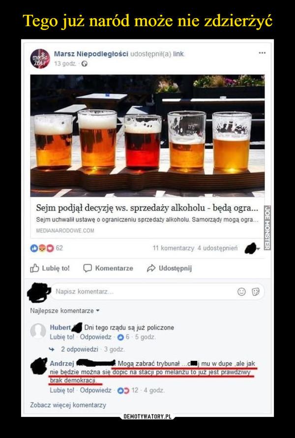 –  Sejm podjął decyzję ws. sprzedaży alkoholuDni tego rządu są policzoneMogą zabrać trybunał - chuj mu w dupę, ale jak nie będzie można się dopić na stacji po melanżu to już jest prawdziwy brak demokracji