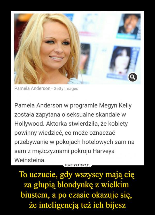 To uczucie, gdy wszyscy mają cię za głupią blondynkę z wielkim biustem, a po czasie okazuje się, że inteligencją też ich bijesz –  Pamela Anderson w programie Megyn Kelly została zapytana o seksualne skandale w Hollywood. Aktorka stwierdziła, że kobiety powinny wiedzieć, co może oznaczać przebywanie w pokojach hotelowych sam na sam z mężczyznami pokroju Harveya Weinsteina.