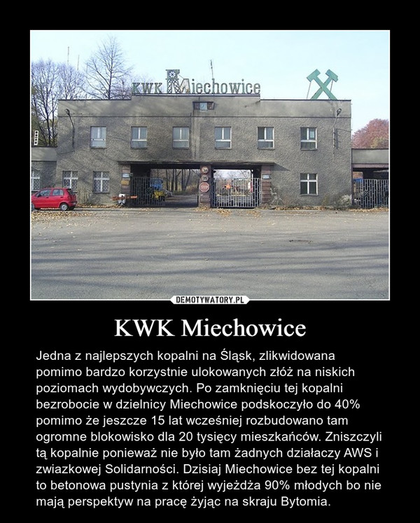 KWK Miechowice – Jedna z najlepszych kopalni na Śląsk, zlikwidowana pomimo bardzo korzystnie ulokowanych złóż na niskich poziomach wydobywczych. Po zamknięciu tej kopalni bezrobocie w dzielnicy Miechowice podskoczyło do 40% pomimo że jeszcze 15 lat wcześniej rozbudowano tam ogromne blokowisko dla 20 tysięcy mieszkańców. Zniszczyli tą kopalnie ponieważ nie było tam żadnych działaczy AWS i zwiazkowej Solidarności. Dzisiaj Miechowice bez tej kopalni to betonowa pustynia z której wyjeżdża 90% młodych bo nie mają perspektyw na pracę żyjąc na skraju Bytomia.