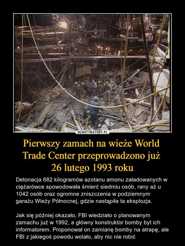 Pierwszy zamach na wieże World Trade Center przeprowadzono już 26 lutego 1993 roku – Detonacja 682 kilogramów azotanu amonu załadowanych w ciężarówce spowodowała śmierć siedmiu osób, rany aż u 1042 osób oraz ogromne zniszczenia w podziemnym garażu Wieży Północnej, gdzie nastąpiła ta eksplozja.Jak się później okazało, FBI wiedziało o planowanym zamachu już w 1992, a główny konstruktor bomby byt ich informatorem. Proponował on zamianę bomby na atrapę, ale FBI z jakiegoś powodu wolało, aby nic nie robić