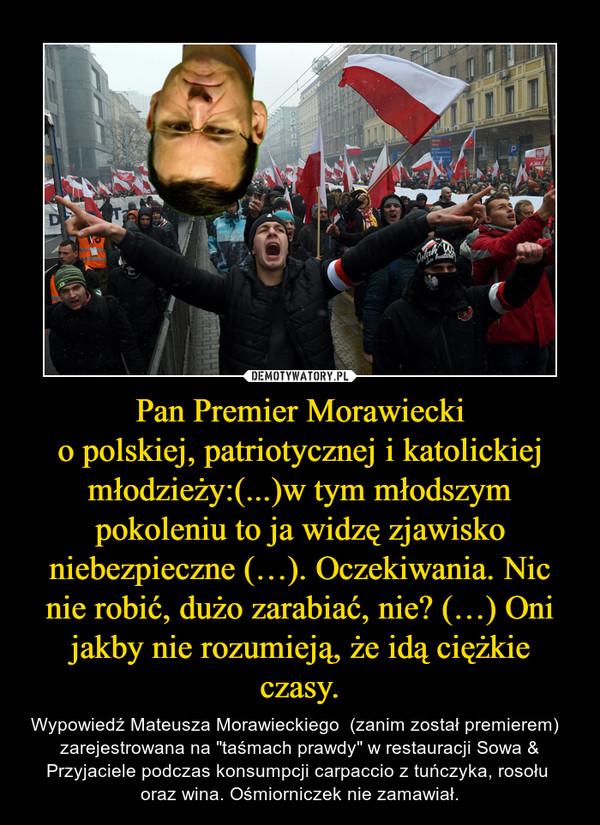 """Pan Premier Morawieckio polskiej, patriotycznej i katolickiej młodzieży:(...)w tym młodszym pokoleniu to ja widzę zjawisko niebezpieczne (…). Oczekiwania. Nic nie robić, dużo zarabiać, nie? (…) Oni jakby nie rozumieją, że idą ciężkie czasy. – Wypowiedź Mateusza Morawieckiego  (zanim został premierem)   zarejestrowana na """"taśmach prawdy"""" w restauracji Sowa & Przyjaciele podczas konsumpcji carpaccio z tuńczyka, rosołu  oraz wina. Ośmiorniczek nie zamawiał."""