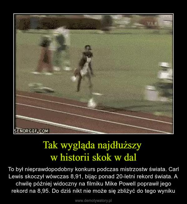 Tak wygląda najdłuższy w historii skok w dal – To był nieprawdopodobny konkurs podczas mistrzostw świata. Carl Lewis skoczył wówczas 8,91, bijąc ponad 20-letni rekord świata. A chwilę później widoczny na filmiku Mike Powell poprawił jego rekord na 8,95. Do dziś nikt nie może się zbliżyć do tego wyniku