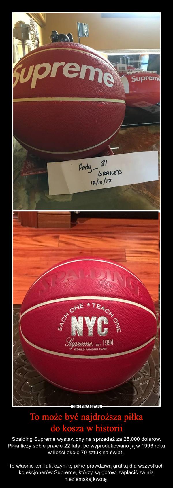 To może być najdroższa piłkado kosza w historii – Spalding Supreme wystawiony na sprzedaż za 25.000 dolarów.Piłka liczy sobie prawie 22 lata, bo wyprodukowano ją w 1996 roku w ilości około 70 sztuk na świat. To właśnie ten fakt czyni tę piłkę prawdziwą gratką dla wszystkich kolekcjonerów Supreme, którzy są gotowi zapłacić za nią nieziemską kwotę