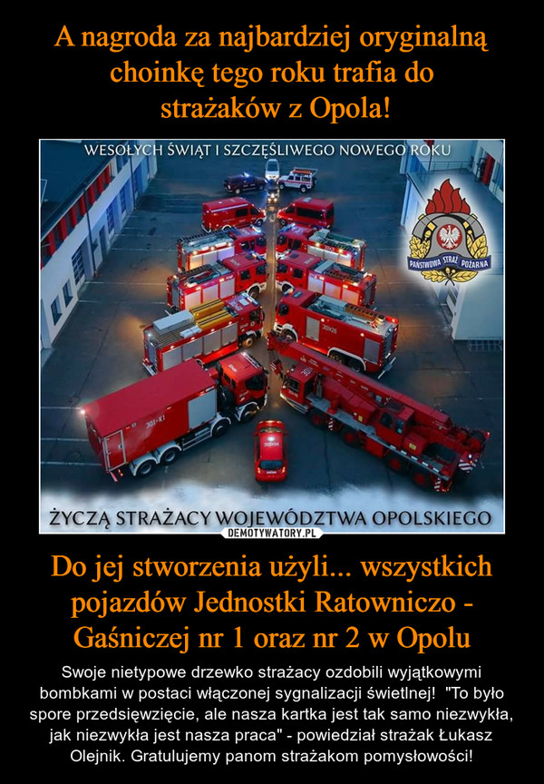 """Do jej stworzenia użyli... wszystkich pojazdów Jednostki Ratowniczo - Gaśniczej nr 1 oraz nr 2 w Opolu – Swoje nietypowe drzewko strażacy ozdobili wyjątkowymi bombkami w postaci włączonej sygnalizacji świetlnej!  """"To było spore przedsięwzięcie, ale nasza kartka jest tak samo niezwykła, jak niezwykła jest nasza praca"""" - powiedział strażak Łukasz Olejnik. Gratulujemy panom strażakom pomysłowości! Wesołych świąt i szczęśliwego nowego roku życzą strażacy województwa opolskiego Wśród nich znajdowały się samochody kontenerowe, dźwigi oraz wozy operacyjne. Wszystkie ułożono tak, by z lotu ptaka układały się w kształt choinki. Swoje nietypowe drzewko strażacy ozdobili wyjątkowymi bombkami w postaci włączonej sygnalizacji świetlnej! Zdjęcie choinki wykonane przez ogniomistrza spodobało się internautom. """"To było spore przedsięwzięcie, ale nasza kartka jest tak samo niezwykła, jak niezwykła jest nasza praca"""" - czytamy na www.nto.pl (link poniżej) słowa kpt. Łukasza Olejnika. Gratulujemy panom strażakom pomysłowości!"""