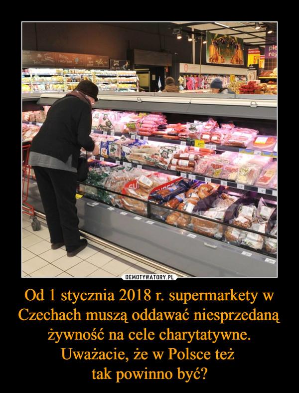 Od 1 stycznia 2018 r. supermarkety w Czechach muszą oddawać niesprzedaną żywność na cele charytatywne. Uważacie, że w Polsce też tak powinno być? –