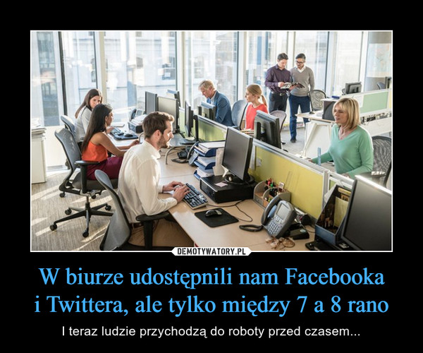 W biurze udostępnili nam Facebookai Twittera, ale tylko między 7 a 8 rano – I teraz ludzie przychodzą do roboty przed czasem...