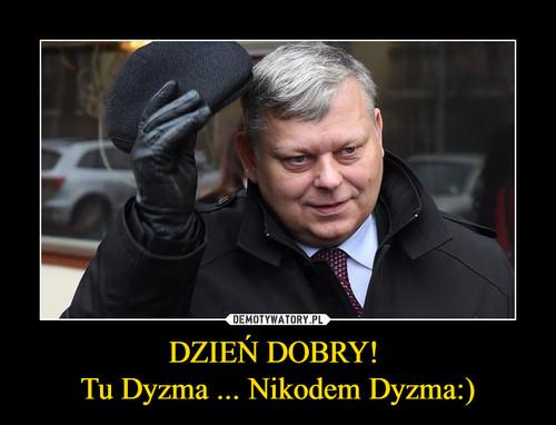 DZIEŃ DOBRY!  Tu Dyzma ... Nikodem Dyzma:)
