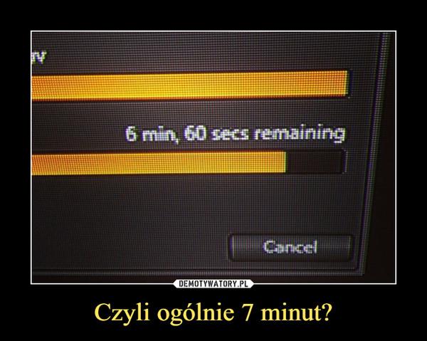 Czyli ogólnie 7 minut? –