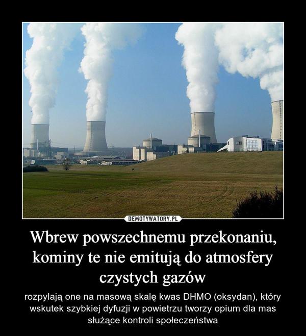 Wbrew powszechnemu przekonaniu, kominy te nie emitują do atmosfery czystych gazów – rozpylają one na masową skalę kwas DHMO (oksydan), który wskutek szybkiej dyfuzji w powietrzu tworzy opium dla mas służące kontroli społeczeństwa