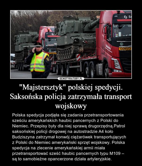 """""""Majstersztyk"""" polskiej spedycji. Saksońska policja zatrzymała transport wojskowy – Polska spedycja podjęła się zadania przetransportowania sześciu amerykańskich haubic pancernych z Polski do Niemiec. Przepisy były dla niej sprawą drugorzędną.Patrol saksońskiej policji drogowej na autostradzie A4 koło Budziszyna zatrzymał konwój ciężarówek transportujących z Polski do Niemiec amerykański sprzęt wojskowy. Polska spedycja na zlecenie amerykańskiej armii miała przetransportować sześć haubic pancernych typu M109 – są to samobieżne opancerzone działa artyleryjskie."""