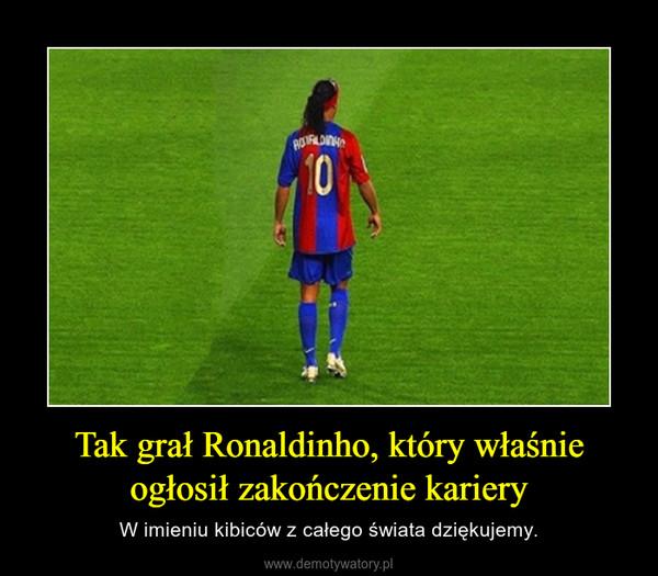 Tak grał Ronaldinho, który właśnie ogłosił zakończenie kariery – W imieniu kibiców z całego świata dziękujemy.