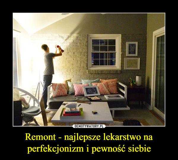 Remont - najlepsze lekarstwo na perfekcjonizm i pewność siebie –