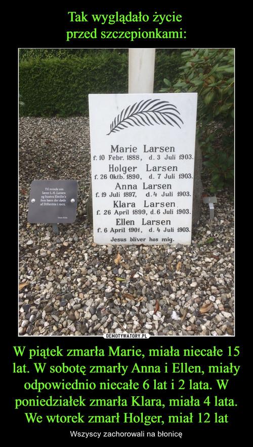 Tak wyglądało życie  przed szczepionkami: W piątek zmarła Marie, miała niecałe 15 lat. W sobotę zmarły Anna i Ellen, miały odpowiednio niecałe 6 lat i 2 lata. W poniedziałek zmarła Klara, miała 4 lata. We wtorek zmarł Holger, miał 12 lat