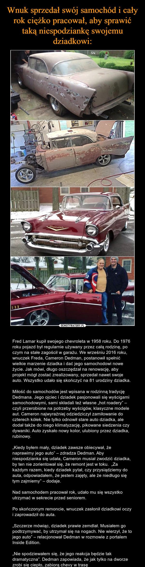 """– Fred Lamar kupił swojego chevroleta w 1958 roku. Do 1976 roku pojazd był regularnie używany przez całą rodzinę, po czym na stałe zagościł w garażu. We wrześniu 2016 roku, wnuczek Freda, Cameron Dedman, postanowił spełnić wielkie marzenie dziadka i dać jego samochodowi nowe życie. Jak mówi, długo oszczędzał na renowację, aby projekt mógł zostać zrealizowany, sprzedał nawet swoje auto. Wszystko udało się skończyć na 81 urodziny dziadka.Miłość do samochodów jest wpisana w rodzinną tradycję Dedmana. Jego ojciec i dziadek pasjonowali się wyścigami samochodowymi, sami składali też własne """"hot roadery"""" – czyli przerobione na potrzeby wyścigów, klasyczne modele aut. Cameron najwyraźniej odziedziczył zamiłowanie do czterech kółek. Nie tylko odnowił stare auto dziadka, ale dodał także do niego klimatyzację, pikowane siedzenia czy dywaniki. Auto zyskało nowy kolor, ulubiony przez dziadka, rubinowy.""""Kiedy byłem mały, dziadek zawsze obiecywał, że naprawimy jego auto"""" – zdradza Dedman. Aby niespodzianka się udała, Cameron musiał zwodzić dziadka, by ten nie zorientował się, że remont jest w toku.  """"Za każdym razem, kiedy dziadek pytał, czy przysiądziemy do auta, odpowiadałem, że jestem zajęty, ale że niedługo się tym zajmiemy"""" – dodaje.Nad samochodem pracował rok, udało mu się wszystko utrzymać w sekrecie przed seniorem.Po skończonym remoncie, wnuczek zasłonił dziadkowi oczy i zaprowadził do auta.""""Szczerze mówiąc, dziadek prawie zemdlał. Musiałem go podtrzymywać, by utrzymał się na nogach. Nie wierzył, że to jego auto"""" – relacjonował Dedman w rozmowie z portalem Inside Edition.""""Nie spodziewałem się, że jego reakcja będzie tak dramatyczna"""". Dedman zapowiada, że jak tylko na dworze zrobi się ciepło, zabiorą chevy w trasę"""