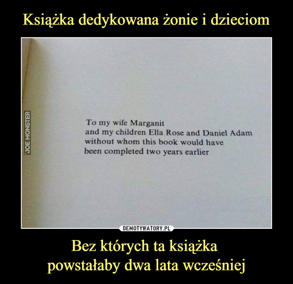 Bez których ta książka powstałaby dwa lata wcześniej –  To my wife Marganit and my children Ella Rose and Daniel Adam without whom this book would have been completed two years earlier