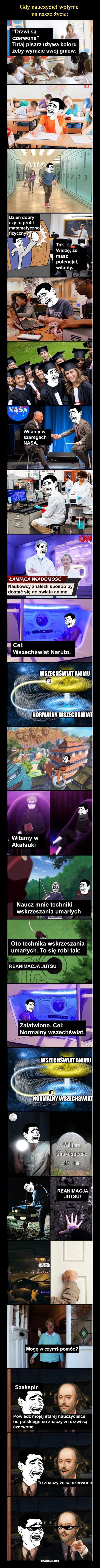 –  Drzwi są czerwone Tutaj pisarz używa koloru czerwonego aby wyrazić swój gniew. Dzień dobry czy to profil matematyczno fizyczny? Tak, widzę, że masz potencjał, witamy. Witamy w szeregach Nasa. Łamiąca wiadomość Naukowcy znaleźli sposób, żeby się dostać do świata anime. Cel: wszechświat Naruto. Wszechświat animu; normalny wszechświat Witamy w Akatsuki Naucz mnie techniki wskrzeszenia umarłych. Oto technika wskrzeszania umarłych. To się robi tak: Reanimacja jutsu. Załatwione, cel normalny wszechświat. William Shakespeare. Mogę w czymś pomóc? Szekspir. powiedz mojej starej nauczycielce od polskiego co znaczy, że drzwi są czerwone. To znaczy, że są czerwone.