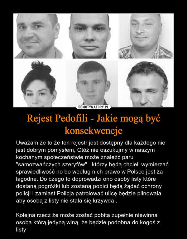 Rejest Pedofili - Jakie mogą być konsekwencje – Uważam że to że ten rejestr jest dostępny dla każdego nie jest dobrym pomysłem, Otóż nie oszukujmy w naszym kochanym społeczeństwie może znaleźć paru ''samozwańczych szeryfów''   którzy będą chcieli wymierzać sprawiedliwość no bo według nich prawo w Polsce jest za łagodne. Do czego to doprowadzi ono osoby listy które dostaną pogróżki lub zostaną pobici będą żądać ochrony policji i zamiast Policja patrolować ulicę będzie pilnowała aby osobą z listy nie stała się krzywda .Kolejna rzecz że może zostać pobita zupełnie niewinna osoba którą jedyną winą  że będzie podobna do kogoś z listy