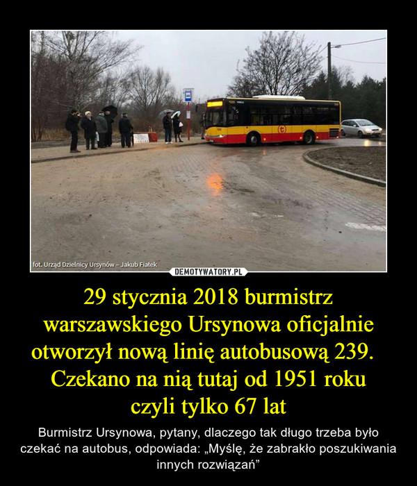 """29 stycznia 2018 burmistrz warszawskiego Ursynowa oficjalnie otworzył nową linię autobusową 239.   Czekano na nią tutaj od 1951 rokuczyli tylko 67 lat – Burmistrz Ursynowa, pytany, dlaczego tak długo trzeba było czekać na autobus, odpowiada: """"Myślę, że zabrakło poszukiwania innych rozwiązań"""""""