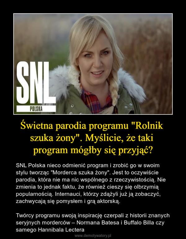 """Świetna parodia programu """"Rolnik szuka żony"""". Myślicie, że taki program mógłby się przyjąć? – SNL Polska nieco odmienić program i zrobić go w swoim stylu tworząc """"Morderca szuka żony"""". Jest to oczywiście parodia, która nie ma nic wspólnego z rzeczywistością. Nie zmienia to jednak faktu, że również cieszy się olbrzymią popularnością. Internauci, którzy zdążyli już ją zobaczyć, zachwycają się pomysłem i grą aktorską.Twórcy programu swoją inspirację czerpali z historii znanych seryjnych morderców – Normana Batesa i Buffalo Billa czy samego Hannibala Lectera"""