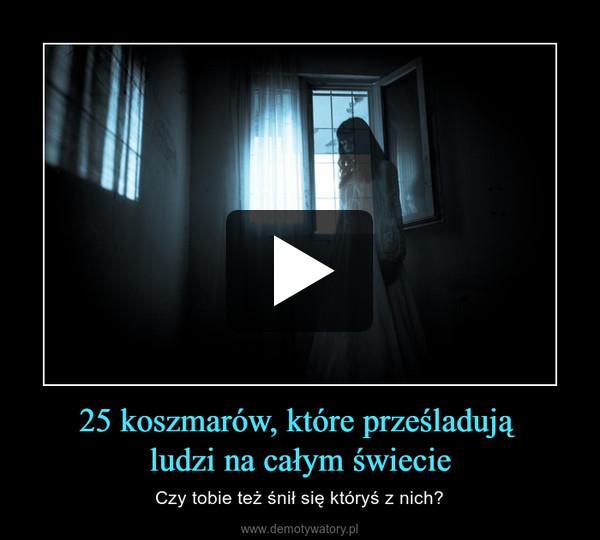 25 koszmarów, które prześladują ludzi na całym świecie – Czy tobie też śnił się któryś z nich?