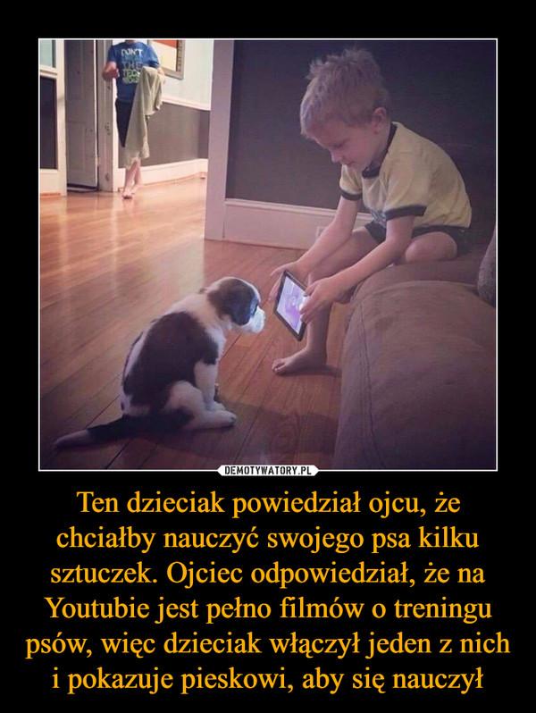 Ten dzieciak powiedział ojcu, że chciałby nauczyć swojego psa kilku sztuczek. Ojciec odpowiedział, że na Youtubie jest pełno filmów o treningu psów, więc dzieciak włączył jeden z nich i pokazuje pieskowi, aby się nauczył –