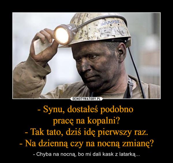 - Synu, dostałeś podobno pracę na kopalni?- Tak tato, dziś idę pierwszy raz.- Na dzienną czy na nocną zmianę? – - Chyba na nocną, bo mi dali kask z latarką...